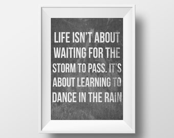 Life Isn't About Waiting For The Storm To Pass It's About Learning To Dance In The Rain Print, Typography Print, Inspirational Prints