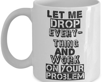 Funny Coffee Mug: Let me Drop everything and Work on Your Problem or Custom Text