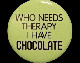 Who Needs Therapy I Have Chocolate - Button Pinback Badge 1 1/2 inch - Magnet Keychain or Flatback
