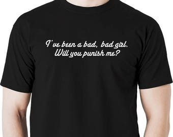I've been a bad girl, will you punish me?  t shirt