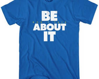 Be About It T-shirt - Men and Unisex - Don't Talk About It Tee - XS S M L XL 2x 3x 4x - 5 Colors
