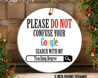 Please no not Confuse your Google Search with my Teaching Degree Gift Ornament, Funny Teachers Ornament, Gift for Teacher Preschool OPH29