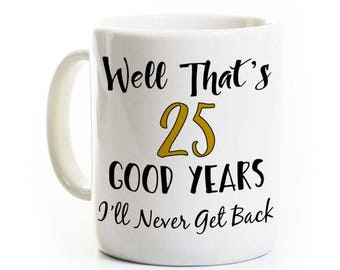 Work Anniverary Gift - 25 Good Years I'll Never Get Back - Gag Gift Retirement Coffee Mug - Customizable - Personalized