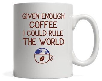 Given Enough Coffee I Could Rule The World Gift, Christmas, Birthday Present, White Mug 11oz, White Mug 15oz