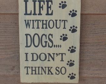 Life without dogs....I don't think so. Dog lover sign, home decor.