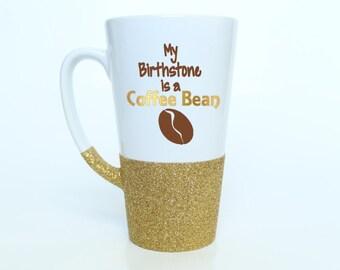Glitter Coffee Mug - Funny Coffee Mug - Latte Mug - My Birthstone is a Coffee Bean