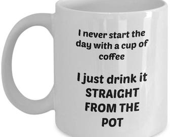 I never start the day with a cup of coffee - I just drink it straight from the pot