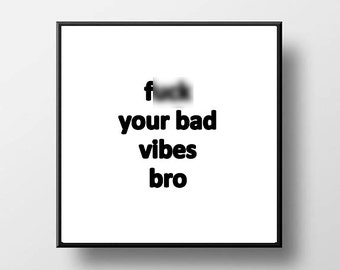 Quote Quote Print and/or Frame - F* Your Bad Vibes Bro