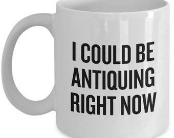 Funny Antiquing Mug - I Could Be Antiquing Right Now - Junking, Vintage, Flea Market - Antiquary Gift