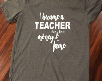 Teacher Shirt, Teacher Gift, Teacher Appreciation, I became a teacher for the money and fame