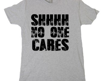 Shhh No One cares Tshirt, Funny Humor Novelty Shirt Saying , Mens Womens Shirt Saying