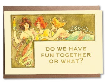 Do We Have Fun Together Or What; Funny Art Noueveau Card; Art Nouveau Women, Card for Best Friend; Bachelorette; Cute Vintage Style Card
