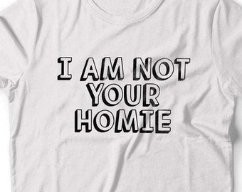 I Am Not Your Homie T Shirt I Am Not Your Homie Top