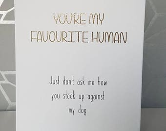 You're my favourite human dont ask how you stack up against the dog, funny greetings card, birthday card, anniversary card, blank greetings