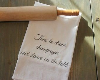Custom cotton tea towel - Time to drink champagne and dance on the table - cotton flour sack - housewarming gift, Christmas gift, chef gift