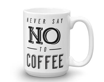 Never Say No To Coffee Coffee Mug
