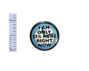 """Funny Button I Am Only 25% Here Right Now Mornings Random Work Humor Pin 1"""" - U.S. shipping starts at just 85 cents!"""