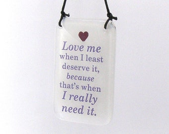 Fused Glass Love me when I least deserve it, because that's when I really need it, hanger gift, Swedish proverb, feeling down, inspirational