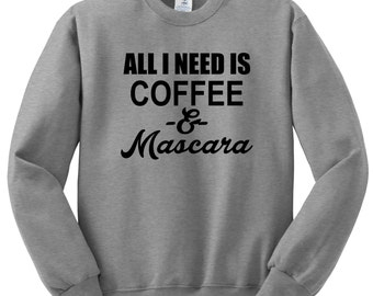 All I Need Is Coffee and Mascara Sweatshirt , Funny Humor Novelty funny Saying ,Womens Sweatshirt Saying