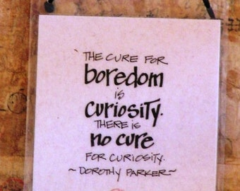 The cure for boredom is curiosity. There is no cure for curiosity. - Dorothy Parker