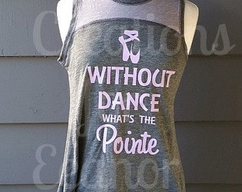 Dance Shirt, Without Dance What's The Pointe, Ballet Shirt, Dance Tank, Dance Tshirt, Ballet Tank, Ballet Tshirt, Ballet Pointe, Ballet