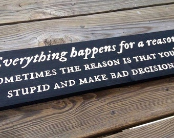 Everything happens for a reason | Sometimes the reason is that you're stupid and make bad decisions | Funny Wooden Sign