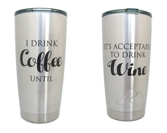 Coffee and Wine Stainless Steel Tumbler - 20 oz Insulated Cup - I drink Coffee until it's acceptable to drink Wine