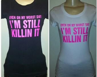 "Even on my worst day I'm Still Killin it"" T shirt"