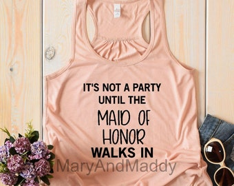 It's not a party until the Maid of Honor walks in, wedding, brides maid shirt,  MOH, wedding party, bridal party shirt, bachelorette shirt