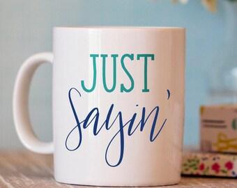 Funny Coffee Mug -Just Sayin' Mug - Funny Mug - Ceramic Coffee Cup - Funny Mugs