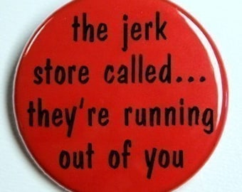 Jerk Store Called They're Running Out Of You - Button Pinback Badge 1 1/2 inch 1.5 - Flatback, Magnet or Keychain