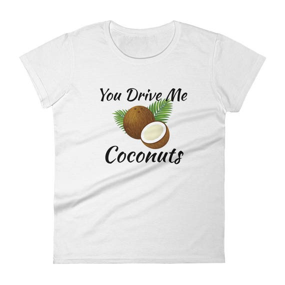 You Drive me Coconuts Funny You Drive me Nuts Crazy Hilarious Catchy Women's short sleeve Trending popular girls t-shirt