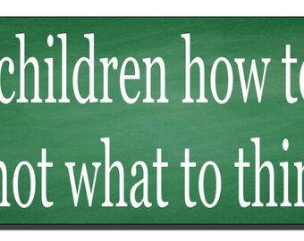 Teach children how to think...not what to think Bumper Sticker - Quote Me Printing #600