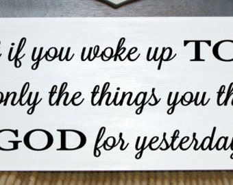 What if you woke up TODAY with only the things you thanked GOD for yesterday wood sign