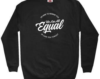 We Are All Equal Sweatshirt - Men S M L XL 2x 3x - Crewneck, Woke Sweatshirt, Activist Sweatshirt, Equality Sweatshirt, Politics Sweatshirt