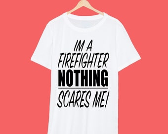 I'm A Firefighter Nothing Scares Me T Shirt