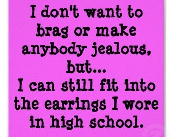 """Magnet, """"I don't want to brag or make anybody jealous, but... I can still fit into the earrings I wore in high school."""""""