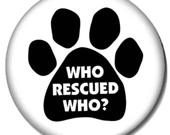 Who Rescued Who? Pin-Back Button - Pet Adoption Phrase - 6 Sizes Available - Paw
