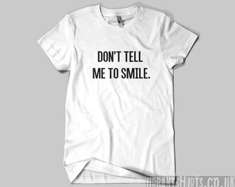 Don't Tell Me To Smile T-shirt // Premium Quality ! - Made in London / Fast Delivery to the Usa , Canada , Australia & Europe !