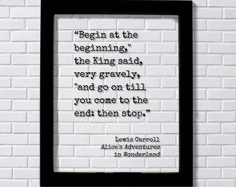 """Lewis Carroll - Alice's Adventures in Wonderland - Begin at the beginning,"""" the King said, """"and go on till you come to the end: then stop."""