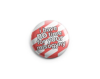 No Time for Your Misogyny -  Pinback Button, Magnet, or Flair - Feminist Button, Feminist Badge, Feminist Pin, Women Pin, Women's Rights