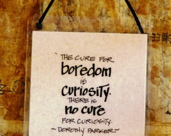 The cure for boredom is curiosity, there is no cure for curiosity. ~ Dorothy Parker