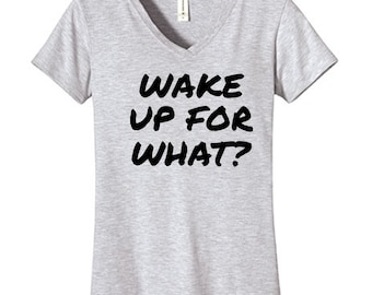 Wake Up For What Tshirt Vneck , Funny Humor Novelty Shirt Saying ,Fitted Womens Shirt Saying