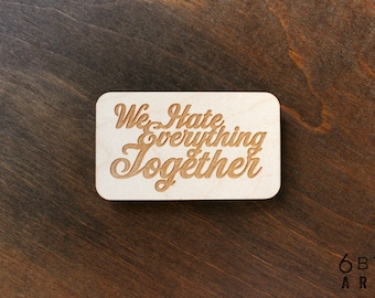 We Hate Everything Together Wood Magnet   Funny Couples Gifts   Funny Gifts For Best Friends
