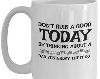 Don't Ruin A Good Today By Thinking About a Bad Yesterday, Good Advice Coffee Mug, Great Gift