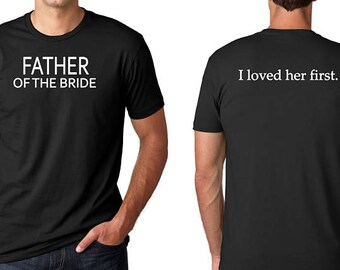 Father of the Bride Shirt - Wedding Party Shirt ~ I Loved Her First Shirt