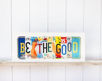 BE the GOOD - recycled license plate art - birthday gift for teen - High School Graduation Gift -  motivational sign - inspirational art