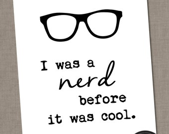 Nerd Decor - I Was a Nerd Before It Was Cool - Wall Art Quote - 16x20 (8x10) YOU PRINT - Geekery, Geek Chic, Hipster
