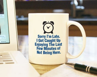 Coffee Cup Mug Sorry I'm Late I Got Caught Up Not Wanting To Be Here Gift Present Humor Funny Pray Home Decor Office Tardy Java Cup of Joe