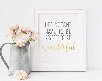 Life Doesn't Have To BE Perfect To Be Wonderful, Gold Foil Print, Gift, Life, Love, Family